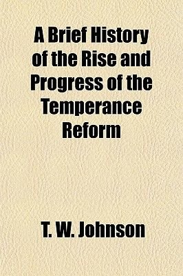A Brief History of the Rise and Progress of the Temperance Reform (Paperback): T. W. Johnson