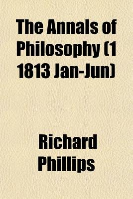 The Annals of Philosophy Volume 1 1813 Jan-Jun (Paperback): Richard Phillips