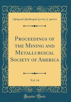 Proceedings of the Mining and Metallurgical Society of America, Vol. 14 (Classic Reprint) (Hardcover): Mining and Metallurgical...