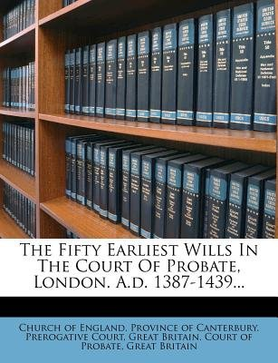 The Fifty Earliest Wills in the Court of Probate, London. A.D. 1387-1439... (Paperback): Great Britain