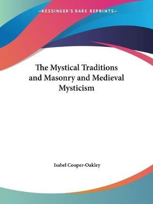 The Mystical Traditions And Masonry And Medieval Mysticism (Paperback): Isabel Cooper-Oakley