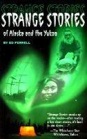 Strange Stories of Alaska and the Yukon (Hardcover): Ed Ferrell