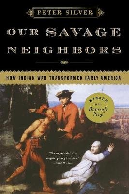 Our Savage Neighbors - How Indian War Transformed Early America (Paperback): Peter Silver