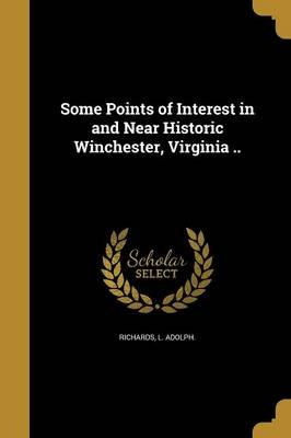 Some Points of Interest in and Near Historic Winchester, Virginia .. (Paperback): L Adolph Richards