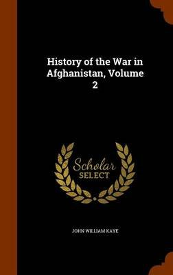 History of the War in Afghanistan, Volume 2 (Hardcover): John William Kaye