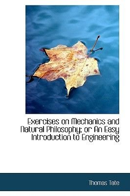 Exercises on Mechanics and Natural Philosophy; Or an Easy Introduction to Engineering (Hardcover): Thomas Tate