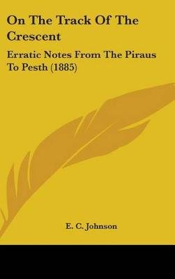 On the Track of the Crescent - Erratic Notes from the Piraus to Pesth (1885) (Hardcover): E. C Johnson