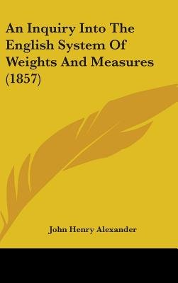 An Inquiry Into the English System of Weights and Measures (1857) (Hardcover): John Henry Alexander
