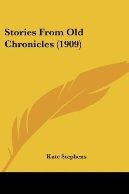 Stories from Old Chronicles (1909) (Paperback): Kate Stephens
