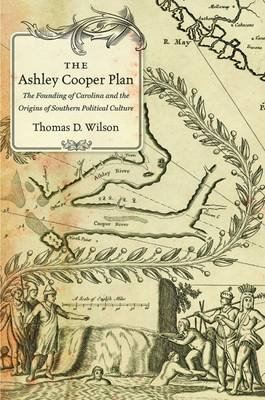 The Ashley Cooper Plan - The Founding of Carolina and the Origins of Southern Political Culture (Hardcover): Thomas D. Wilson