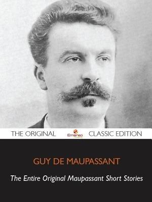 Maupassant Original Short Stories, Complete - The Original Classic Edition (Electronic book text): Duy De Maupassaut