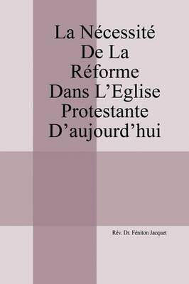 La Necessite de La Reforme Dans L'Eglise Protestante D'Aujourd'hui (English, French, Paperback): Rev Dr Feniton...