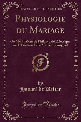 Physiologie Du Mariage - Ou Meditations de Philosophie Eclectique Sur Le Bonheur Et Le Malheur Conjugal (Classic Reprint)...