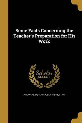Some Facts Concerning the Teacher's Preparation for His Work (Paperback): Arkansas Dept. of Public Instruction