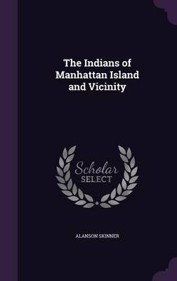The Indians of Manhattan Island and Vicinity (Hardcover): Alanson Skinner
