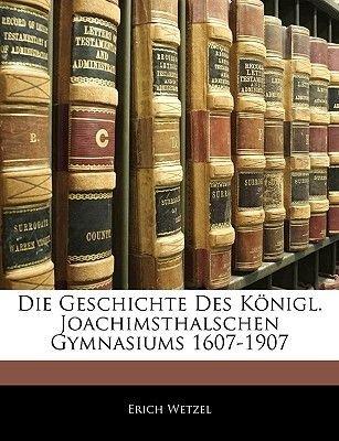 Die Geschichte Des Konigl. Joachimsthalschen Gymnasiums 1607-1907 (English, German, Paperback): Erich Wetzel