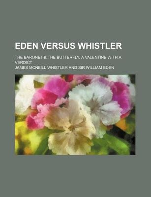 "Eden Versus Whistler; The Baronet & the Butterfly, a Valentine with a Verdict (Paperback, Annotated edition): James McNeill ""..."