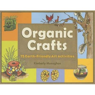 Organic Crafts: 75 Earth-Friendly Art Activities (Electronic book text): Kimberly Monaghan