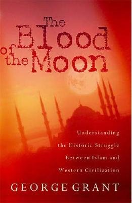 The Blood of the Moon - Understanding the Historic Struggle between Islam and Western Civilization (Paperback): George Grant