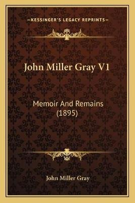 John Miller Gray V1 - Memoir and Remains (1895) (Paperback): John Miller Gray