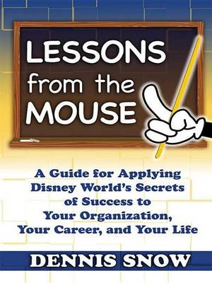 Lessons from the Mouse - A Guide for Applying Disney World's Secrets of Success to Your Organization, Your Career, and...