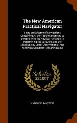 The New American Practical Navigator - Being an Epitome of Navigation: Containing All the Tables Necessary to Be Used with the...