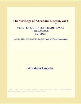 The Writings of Abraham Lincoln, Vol 3 (Webster's Chinese Traditional Thesaurus Edition) (Electronic book text): Inc. Icon...