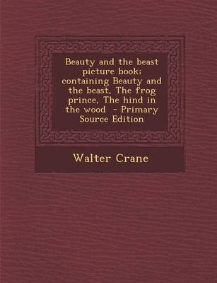 Beauty and the Beast Picture Book; Containing Beauty and the Beast, the Frog Prince, the Hind in the Wood - Primary Source...