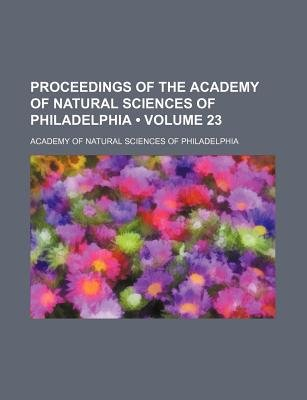 Proceedings of the Academy of Natural Sciences of Philadelphia (Volume 23 ) (Paperback): Academy Of Natural Philadelphia
