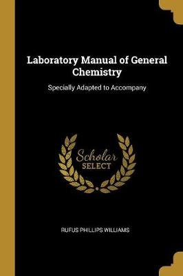Laboratory Manual of General Chemistry - Specially Adapted to Accompany (Paperback): Rufus Phillips Williams