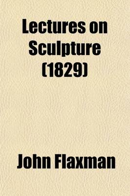 Lectures on Sculpture (Paperback): John Flaxman