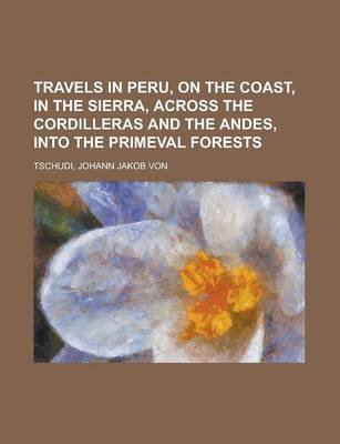 Travels in Peru, on the Coast, in the Sierra, Across the Cordilleras and the Andes, Into the Primeval Forests (Paperback):...