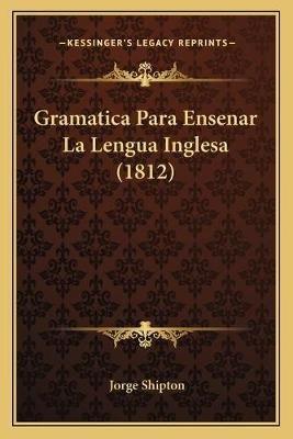 Gramatica Para Ensenar La Lengua Inglesa (1812) (Spanish, Paperback): Jorge Shipton
