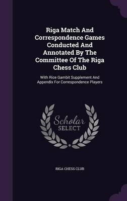 Riga Match and Correspondence Games Conducted and Annotated by the Committee of the Riga Chess Club - With Rice Gambit...