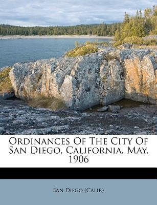 Ordinances of the City of San Diego, California, May, 1906 (Paperback): San Diego (Calif )