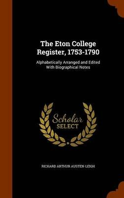 The Eton College Register, 1753-1790 - Alphabetically Arranged and Edited with Biographical Notes (Hardcover): Richard Arthur...