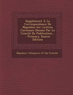 Supplement a la Correspondance de Napoleon Ier - Lettres Curieuses Omises Par Le Comite de Publication... (English, French,...