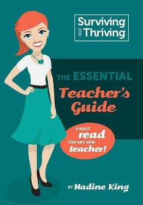 Surviving & Thriving - The Essential Teacher's Guide: A Must Read for Any New Teacher! (Paperback): Nadine Andrea King