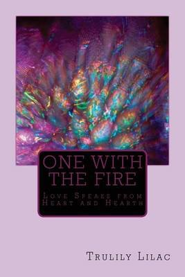 One with the Fire - Love Speaks from Heart and Hearth (Paperback): Trulily Lilac