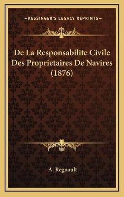 de La Responsabilite Civile Des Proprietaires de Navires (1876) (French, Hardcover): A. Regnault