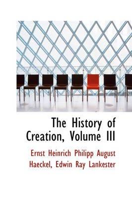 The History of Creation, Volume III (Hardcover): Ernst Heinrich Philip Haeckel