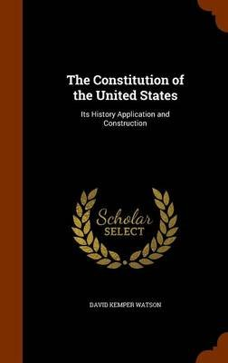 The Constitution of the United States - Its History Application and Construction (Hardcover): David Kemper Watson