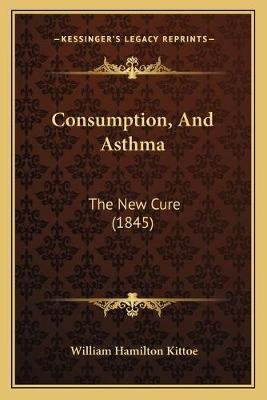 Consumption, and Asthma - The New Cure (1845) (Paperback): William Hamilton Kittoe