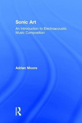 Sonic Art - An Introduction to Electroacoustic Music Composition (Hardcover): Adrian Moore