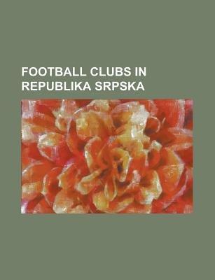 Football Clubs in Republika Srpska - Bsk Ledinci, FK Boksit Mili I, FK Borac Banja Luka, FK Borac Amac, FK Bsk Banja Luka, FK...