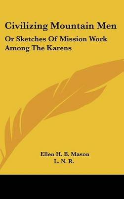 Civilizing Mountain Men - Or Sketches of Mission Work Among the Karens (Hardcover): Ellen H. B. Mason