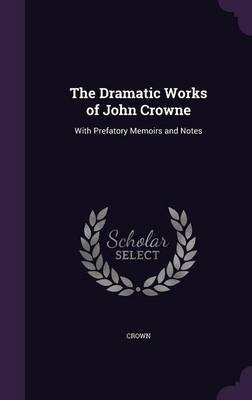 The Dramatic Works of John Crowne - With Prefatory Memoirs and Notes (Hardcover): Crown