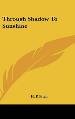 Through Shadow to Sunshine (Hardcover): H. P. Fitch