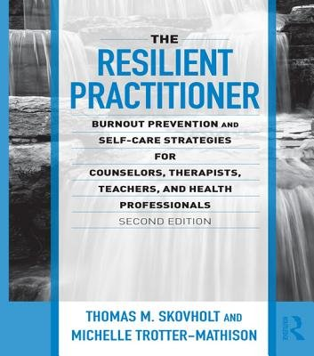 The Resilient Practitioner - Burnout Prevention and Self-Care Strategies for Counselors, Therapists, Teachers, and Health...