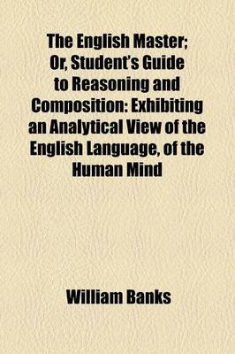 The English Master; Or, Student's Guide to Reasoning and Composition - Exhibiting an Analytical View of the English...